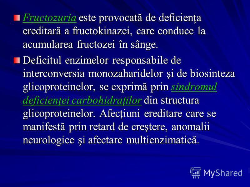 Fructozuria este provocată de deficienţa ereditară a fructokinazei, care conduce la acumularea fructozei în sânge. Deficitul enzimelor responsabile de interconversia monozaharidelor şi de biosinteza glicoproteinelor, se exprimă prin sindromul deficie
