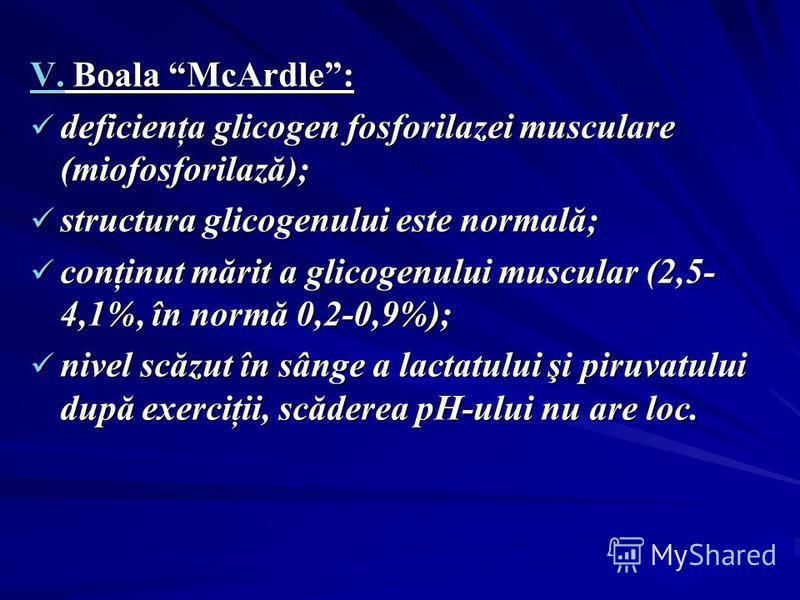 V. Boala McArdle: deficienţa glicogen fosforilazei musculare (miofosforilază); deficienţa glicogen fosforilazei musculare (miofosforilază); structura glicogenului este normală; structura glicogenului este normală; conţinut mărit a glicogenului muscul