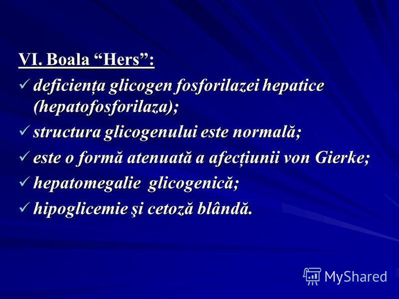 VI. Boala Hers: deficienţa glicogen fosforilazei hepatice (hepatofosforilaza); deficienţa glicogen fosforilazei hepatice (hepatofosforilaza); structura glicogenului este normală; structura glicogenului este normală; este o formă atenuată a afecţiunii