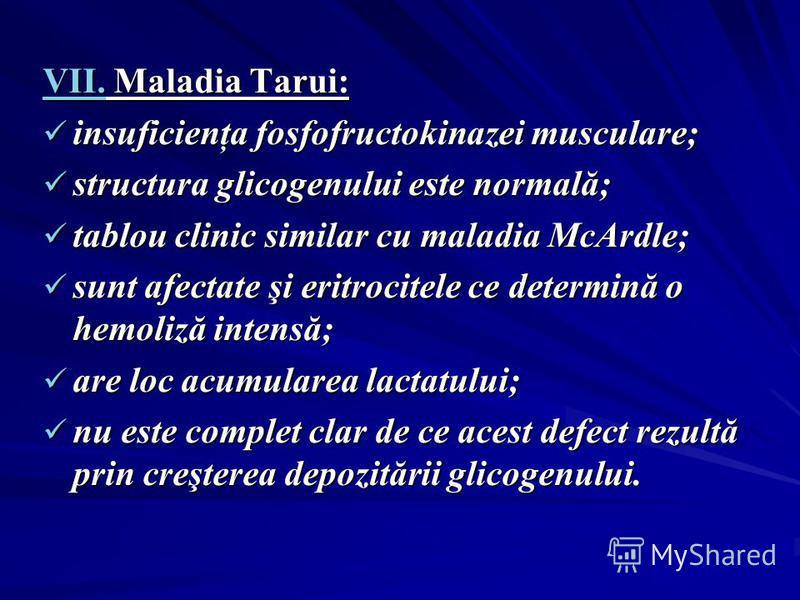 VII. Maladia Tarui: insuficienţa fosfofructokinazei musculare; insuficienţa fosfofructokinazei musculare; structura glicogenului este normală; structura glicogenului este normală; tablou clinic similar cu maladia McArdle; tablou clinic similar cu mal