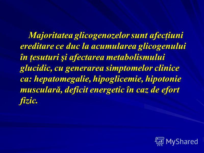 Majoritatea glicogenozelor sunt afecţiuni ereditare ce duc la acumularea glicogenului în ţesuturi şi afectarea metabolismului glucidic, cu generarea simptomelor clinice ca: hepatomegalie, hipoglicemie, hipotonie musculară, deficit energetic în caz de