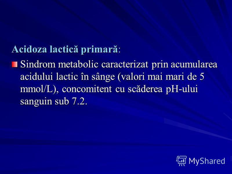 Acidoza lactică primară: Sindrom metabolic caracterizat prin acumularea acidului lactic în sânge (valori mai mari de 5 mmol/L), concomitent cu scăderea pH-ului sanguin sub 7.2.