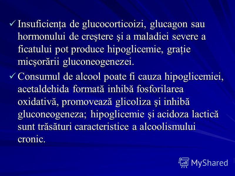 Insuficienţa de glucocorticoizi, glucagon sau hormonului de creştere şi a maladiei severe a ficatului pot produce hipoglicemie, graţie micşorării gluconeogenezei. Insuficienţa de glucocorticoizi, glucagon sau hormonului de creştere şi a maladiei seve