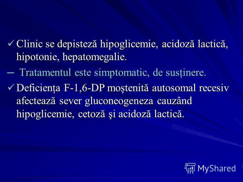 Clinic se depisteză hipoglicemie, acidoză lactică, hipotonie, hepatomegalie. Clinic se depisteză hipoglicemie, acidoză lactică, hipotonie, hepatomegalie. Tratamentul este simptomatic, de susţinere. Tratamentul este simptomatic, de susţinere. Deficien