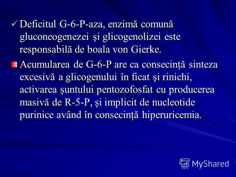 Deficitul G-6-P-aza, enzimă comună gluconeogenezei şi glicogenolizei este responsabilă de boala von Gierke. Deficitul G-6-P-aza, enzimă comună gluconeogenezei şi glicogenolizei este responsabilă de boala von Gierke. Acumularea de G-6-P are ca conseci