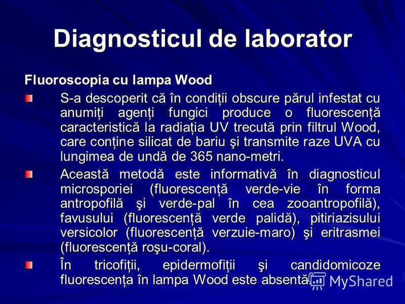 Diagnosticul de laborator Fluoroscopia cu lampa Wood S-a descoperit că în condiţii obscure părul infestat cu anumiţi agenţi fungici produce o fluorescenţă caracteristică la radiaţia UV trecută prin filtrul Wood, care conţine silicat de bariu şi trans