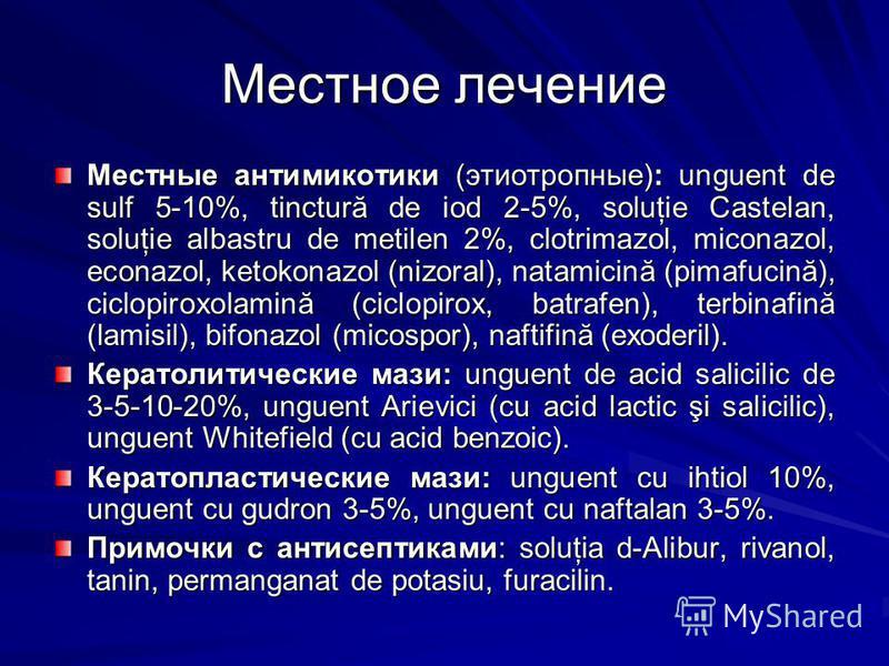 Местное лечение Местные антимикотики (этиотропные): unguent de sulf 5-10%, tinctură de iod 2-5%, soluţie Castelan, soluţie albastru de metilen 2%, clotrimazol, miconazol, econazol, ketokonazol (nizoral), natamicină (pimafucină), ciclopiroxolamină (ci