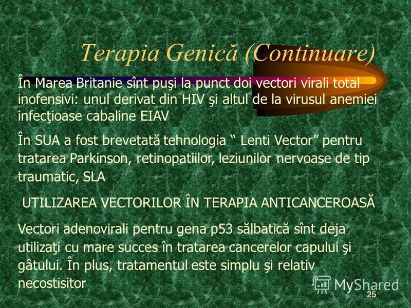 25 Terapia Genică (Continuare) În Marea Britanie sînt puşi la punct doi vectori virali total inofensivi: unul derivat din HIV şi altul de la virusul anemiei infecţioase cabaline EIAV În SUA a fost brevetată tehnologia Lenti Vector pentru tratarea Par