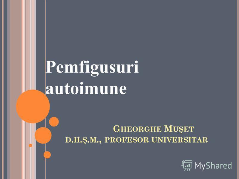 G HEORGHE M UŞET D. H. Ş. M., PROFESOR UNIVERSITAR Pemfigusuri autoimune