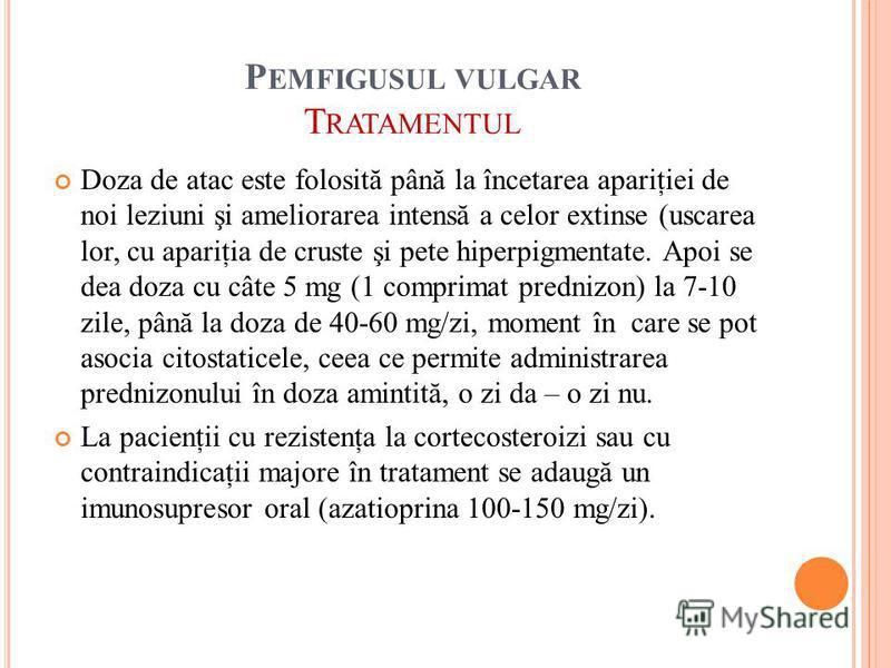 P EMFIGUSUL VULGAR T RATAMENTUL Doza de atac este folosită până la încetarea apariţiei de noi leziuni şi ameliorarea intensă a celor extinse (uscarea lor, cu apariţia de cruste şi pete hiperpigmentate. Apoi se dea doza cu câte 5 mg (1 comprimat predn