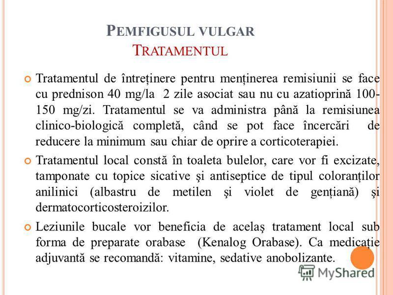 P EMFIGUSUL VULGAR T RATAMENTUL Tratamentul de întreţinere pentru menţinerea remisiunii se face cu prednison 40 mg/la 2 zile asociat sau nu cu azatioprină 100- 150 mg/zi. Tratamentul se va administra până la remisiunea clinico-biologică completă, cân