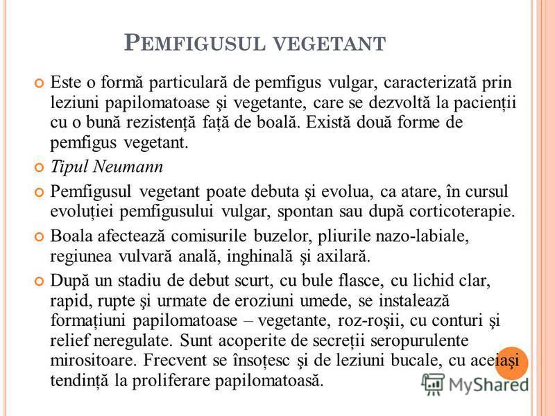 P EMFIGUSUL VEGETANT Este o formă particulară de pemfigus vulgar, caracterizată prin leziuni papilomatoase şi vegetante, care se dezvoltă la pacienţii cu o bună rezistenţă faţă de boală. Există două forme de pemfigus vegetant. Tipul Neumann Pemfigusu