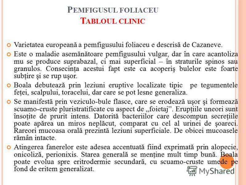 P EMFIGUSUL FOLIACEU T ABLOUL CLINIC Varietatea europeană a pemfigusului foliaceu e descrisă de Cazaneve. Este o maladie asemănătoare pemfigusului vulgar, dar în care acantoliza mu se produce suprabazal, ci mai superficial – în straturile spinos sau