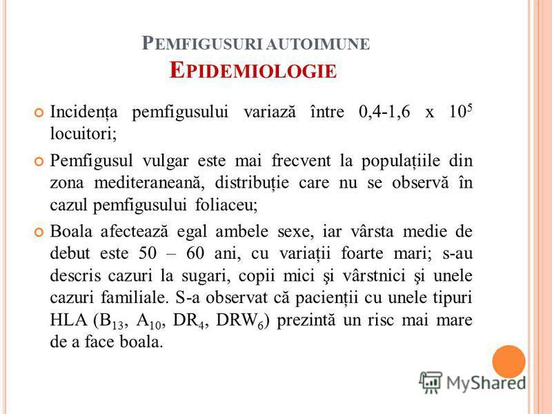 P EMFIGUSURI AUTOIMUNE E PIDEMIOLOGIE Incidenţa pemfigusului variază între 0,4-1,6 x 10 5 locuitori; Pemfigusul vulgar este mai frecvent la populaţiile din zona mediteraneană, distribuţie care nu se observă în cazul pemfigusului foliaceu; Boala afect