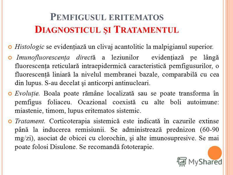 P EMFIGUSUL ERITEMATOS D IAGNOSTICUL ŞI T RATAMENTUL Histologic se evidenţiază un clivaj acantolitic la malpigianul superior. Imunofluorescenţa directă a leziunilor evidenţiază pe lângă fluorescenţa reticulară intraepidermică caracteristică pemfigusu