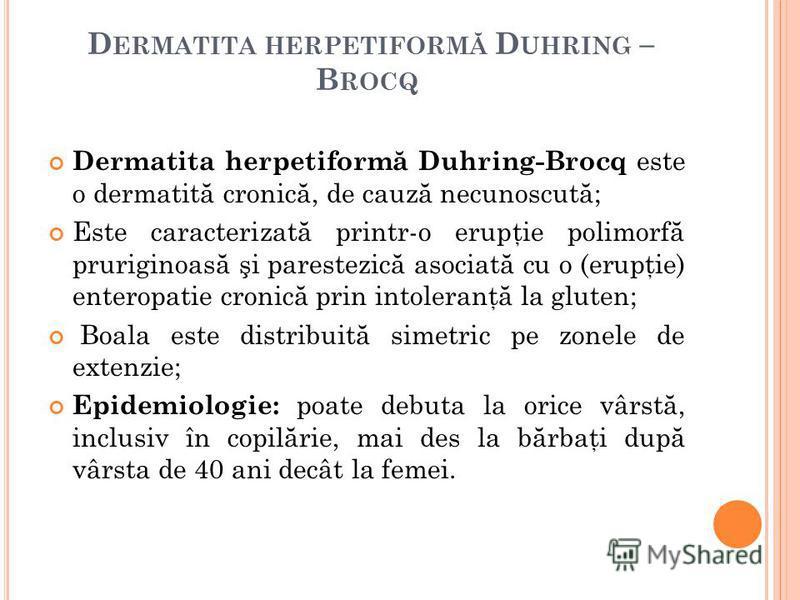 D ERMATITA HERPETIFORM Ă D UHRING – B ROCQ Dermatita herpetiform ă Duhring-Brocq este o dermatit ă cronic ă, de cauz ă necunoscut ă ; Este caracterizat ă printr-o erupţie polimorf ă pruriginoas ă şi parestezic ă asociat ă cu o (erupţie) enteropatie c