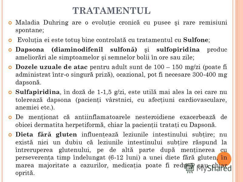 TRATAMENTUL Maladia Duhring are o evoluţie cronic ă cu pusee şi rare remisiuni spontane; Evoluţia ei este totuş bine controlat ă cu tratamentul cu Sulfone ; Dapsona (diaminodifenil sulfon ă ) şi sulfopiridina produc amelior ă ri ale simptoamelor şi s