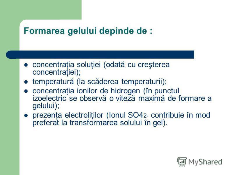 Formarea gelului depinde de : concentraţia soluţiei (odată cu creşterea concentraţiei); temperatură (la scăderea temperaturii); concentraţia ionilor de hidrogen (în punctul izoelectric se observă o viteză maximă de formare a gelului); prezenţa electr