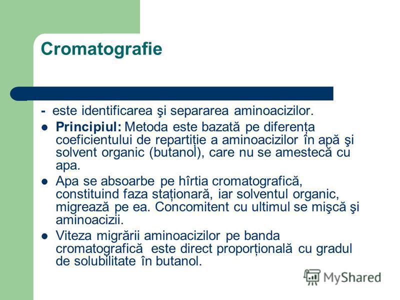 Cromatografie - este identificarea şi separarea aminoacizilor. Principiul: Metoda este bazată pe diferenţa coeficientului de repartiţie a aminoacizilor în apă şi solvent organic (butanol), care nu se amestecă cu apa. Apa se absoarbe pe hîrtia cromato