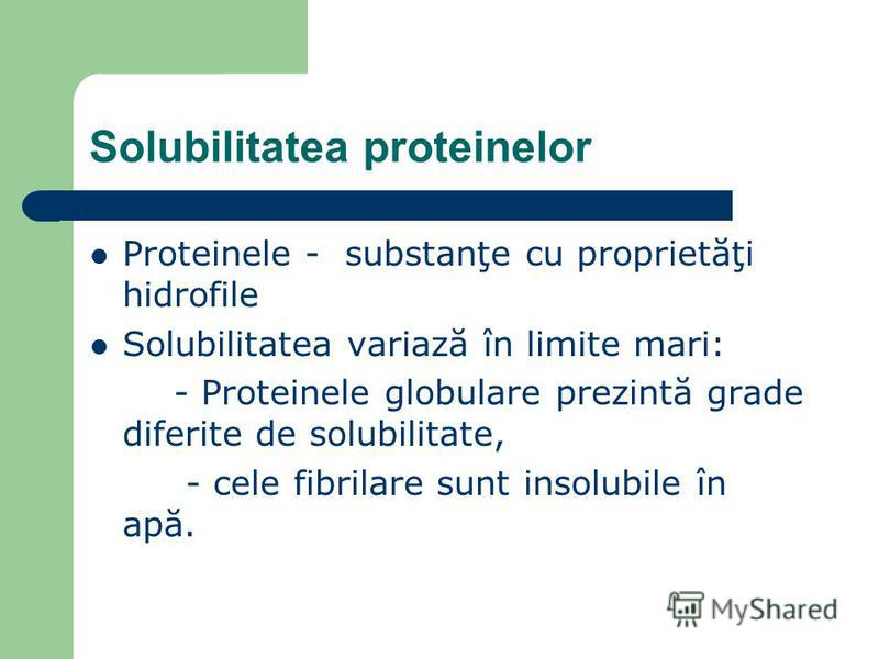 Solubilitatea proteinelor Proteinele - substanţe cu proprietăţi hidrofile Solubilitatea variază în limite mari: - Proteinele globulare prezintă grade diferite de solubilitate, - cele fibrilare sunt insolubile în apă.