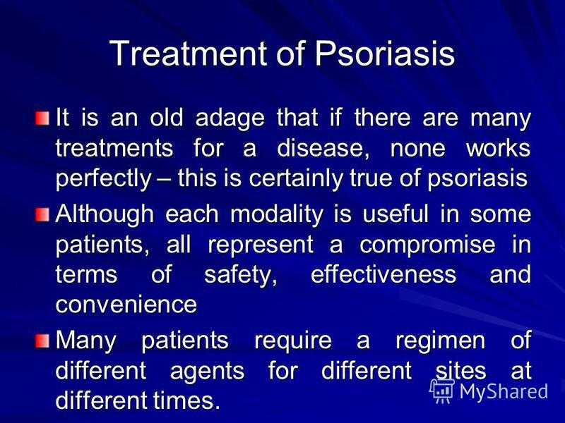 Treatment of Psoriasis It is an old adage that if there are many treatments for a disease, none works perfectly – this is certainly true of psoriasis Although each modality is useful in some patients, all represent a compromise in terms of safety, ef