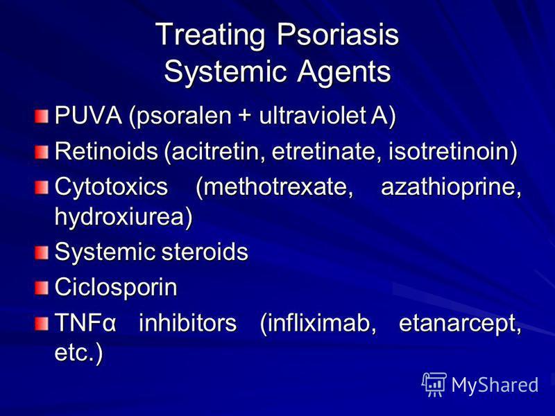 Treating Psoriasis Systemic Agents PUVA (psoralen + ultraviolet A) Retinoids (acitretin, etretinate, isotretinoin) Cytotoxics (methotrexate, azathioprine, hydroxiurea) Systemic steroids Ciclosporin TNFα inhibitors (infliximab, etanarcept, etc.)