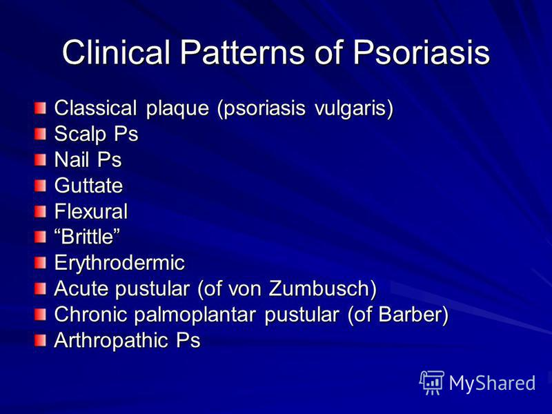 Clinical Patterns of Psoriasis Classical plaque (psoriasis vulgaris) Scalp Ps Nail Ps GuttateFlexuralBrittleErythrodermic Acute pustular (of von Zumbusch) Chronic palmoplantar pustular (of Barber) Arthropathic Ps