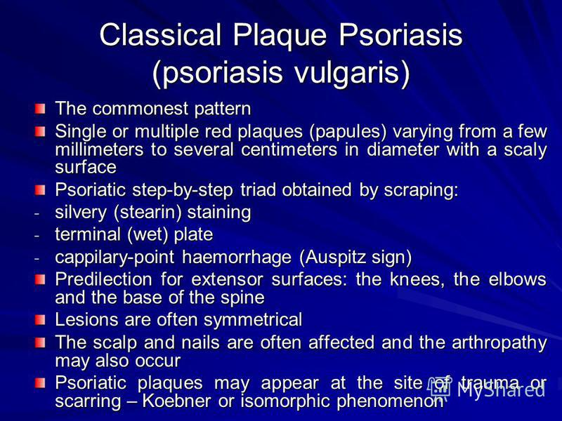 Classical Plaque Psoriasis (psoriasis vulgaris) The commonest pattern Single or multiple red plaques (papules) varying from a few millimeters to several centimeters in diameter with a scaly surface Psoriatic step-by-step triad obtained by scraping: -