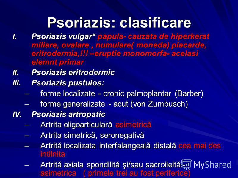 Psoriazis: clasificare I. Psoriazis vulgar* papula- cauzata de hiperkerat miliare, ovalare, numulare( moneda) placarde, eritrodermia,!!! –eruptie monomorfa- acelasi elemnt primar II. Psoriazis eritrodermic III. Psoriazis pustulos: –forme localizate -