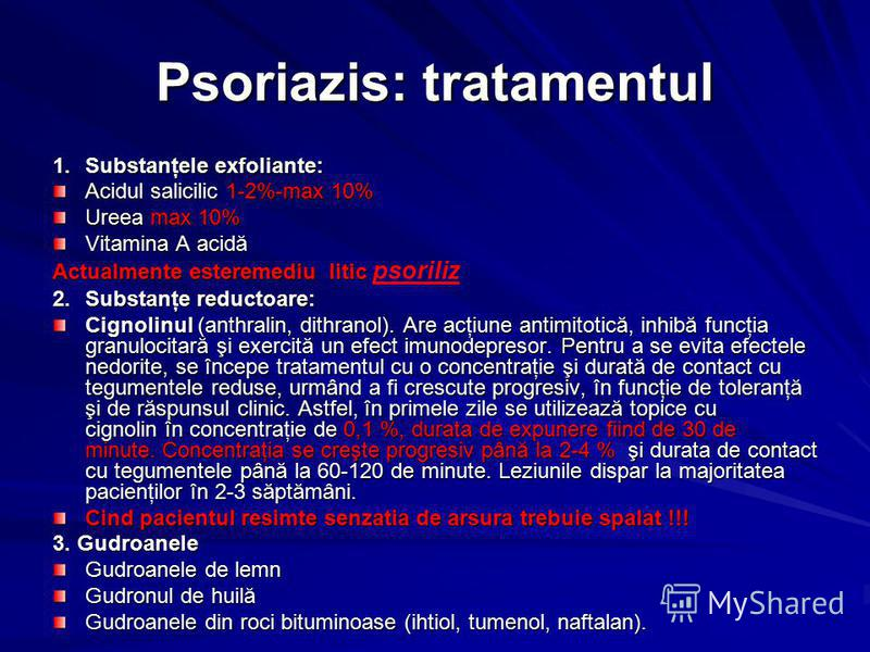 Psoriazis: tratamentul 1.Substanţele exfoliante: Acidul salicilic 1-2%-max 10% Ureea max 10% Vitamina A acidă Actualmente esteremediu litic Actualmente esteremediu litic psoriliz 2.Substanţe reductoare: Cignolinul (anthralin, dithranol). Are acţiune