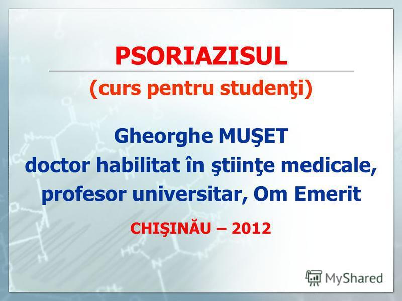 PSORIAZISUL (curs pentru studenţi) Gheorghe MUŞET doctor habilitat în ştiinţe medicale, profesor universitar, Om Emerit CHIŞINĂU – 2012
