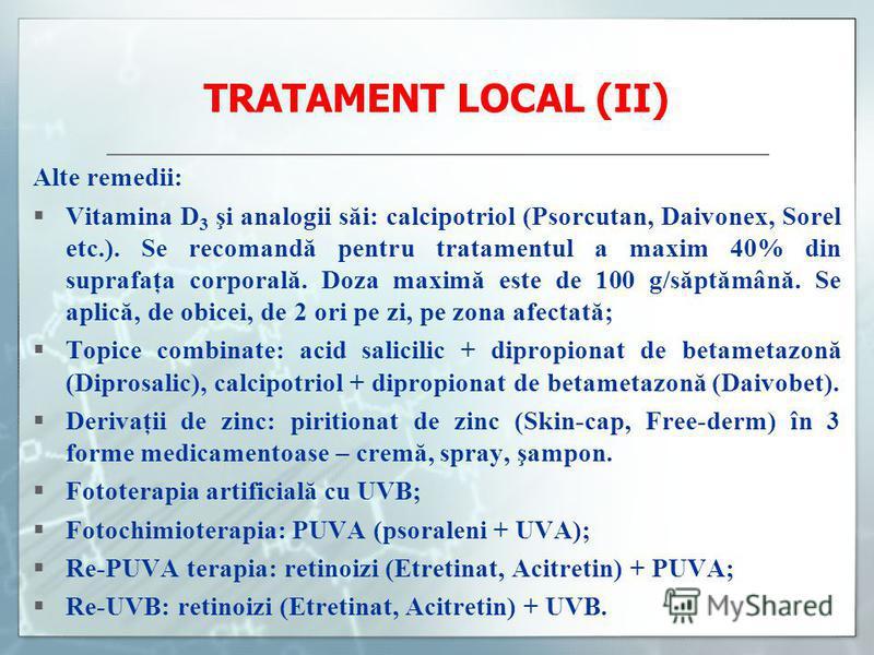 TRATAMENT LOCAL (II) Alte remedii: Vitamina D 3 şi analogii săi: calcipotriol (Psorcutan, Daivonex, Sorel etc.). Se recomandă pentru tratamentul a maxim 40% din suprafaţa corporală. Doza maximă este de 100 g/săptămână. Se aplică, de obicei, de 2 ori