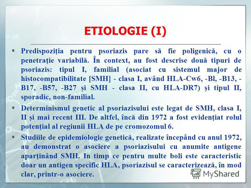 ETIOLOGIE (I) Predispoziţia pentru psoriazis pare să fie poligenică, cu o penetraţie variabilă. În context, au fost descrise două tipuri de psoriazis: tipul I, familial (asociat cu sistemul major de histocompatibilitate [SMH] - clasa I, având HLA-Cw6