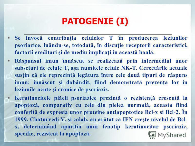 PATOGENIE (I) Se invocă contribuţia celulelor T în producerea leziunilor psoriazice, luându-se, totodată, în discuţie receptorii caracteristici, factorii ereditari şi de mediu implicaţi în această boală. Răspunsul imun înnăscut se realizează prin int