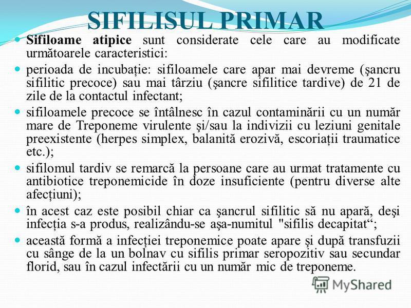 SIFILISUL PRIMAR Sifiloame atipice sunt considerate cele care au modificate următoarele caracteristici: perioada de incubaţie: sifiloamele care apar mai devreme (şancru sifilitic precoce) sau mai târziu (şancre sifilitice tardive) de 21 de zile de la