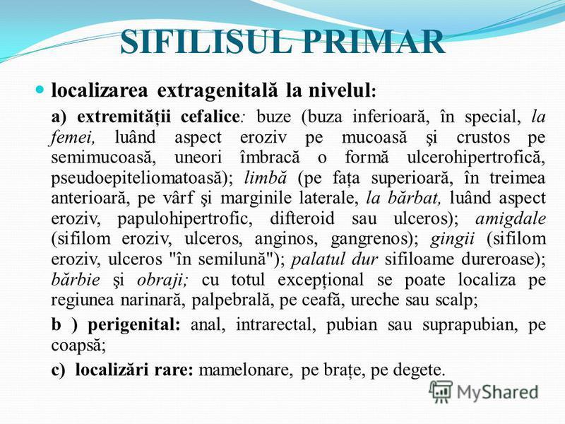 SIFILISUL PRIMAR localizarea extragenitală la nivelul : a) extremităţii cefalice: buze (buza inferioară, în special, la femei, luând aspect eroziv pe mucoasă şi crustos pe semimucoasă, uneori îmbracă o formă ulcerohipertrofică, pseudoepiteliomatoasă