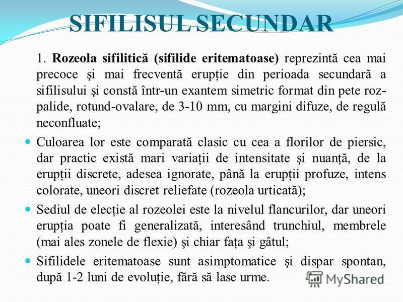 SIFILISUL SECUNDAR 1. Rozeola sifilitică (sifilide eritematoase) reprezintă cea mai precoce şi mai frecventă erupţie din perioada secundară a sifilisului şi constă într-un exantem simetric format din pete roz- palide, rotund-ovalare, de 3-10 mm, cu m