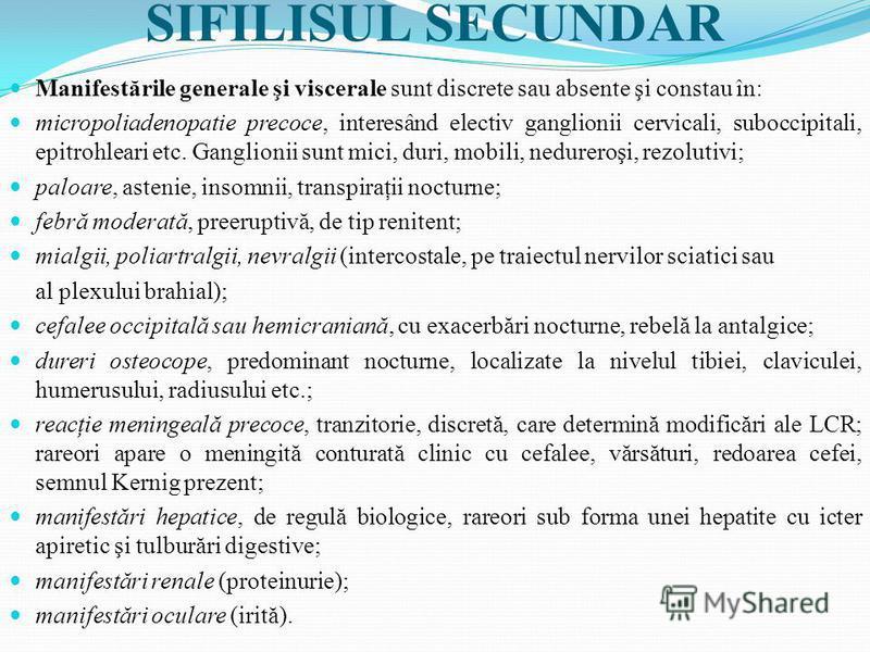 SIFILISUL SECUNDAR Manifestările generale şi viscerale sunt discrete sau absente şi constau în: micropoliadenopatie precoce, interesând electiv ganglionii cervicali, suboccipitali, epitrohleari etc. Ganglionii sunt mici, duri, mobili, nedureroşi, rez