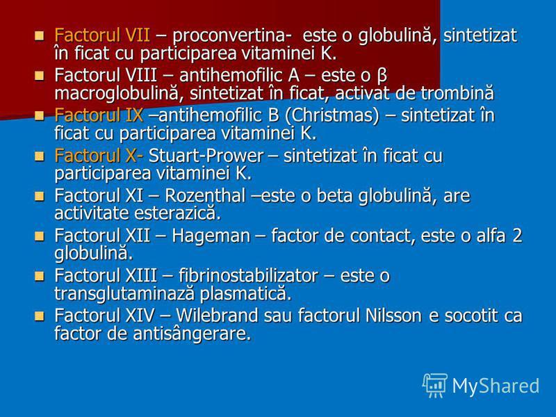 Factorul VII – proconvertina- este o globulină, sintetizat în ficat cu participarea vitaminei K. Factorul VII – proconvertina- este o globulină, sintetizat în ficat cu participarea vitaminei K. Factorul VIII – antihemofilic A – este o β macroglobulin