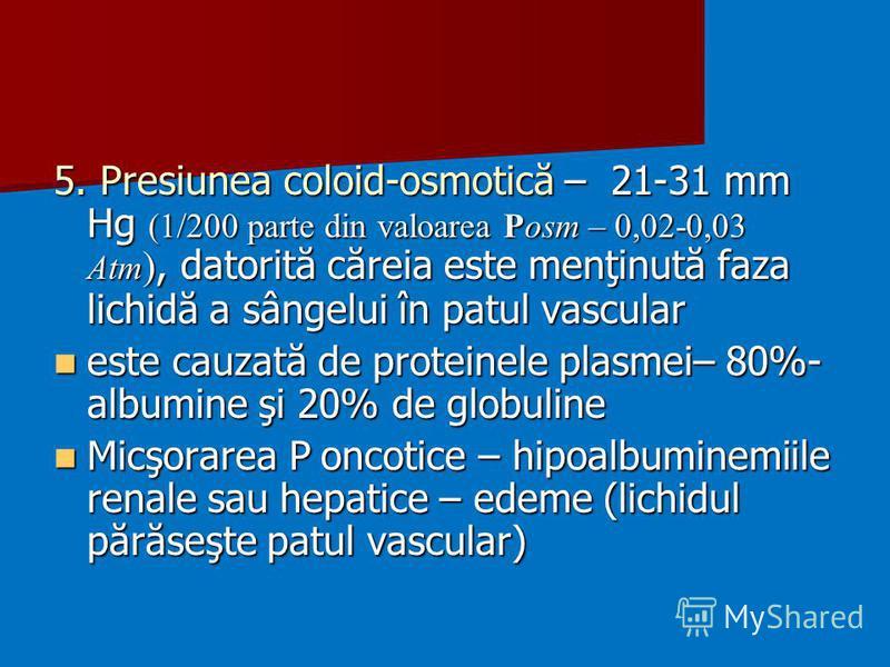 5. Presiunea coloid-osmotică – 21-31 mm Hg (1/200 parte din valoarea Posm – 0,02-0,03 Atm ), datorită căreia este menţinută faza lichidă a sângelui în patul vascular este cauzată de proteinele plasmei– 80%- albumine şi 20% de globuline este cauzată d