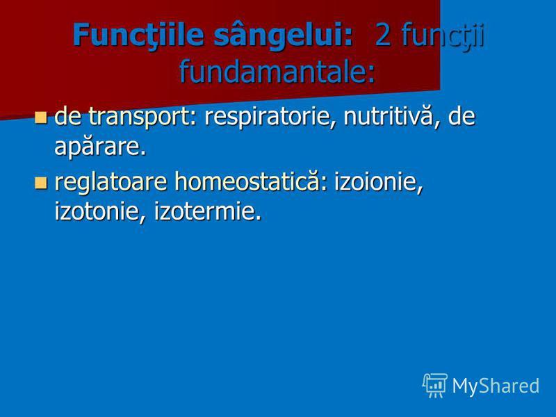 Funcţiile sângelui: 2 funcţii fundamantale: de transport: respiratorie, nutritivă, de apărare. de transport: respiratorie, nutritivă, de apărare. reglatoare homeostatică: izoionie, izotonie, izotermie. reglatoare homeostatică: izoionie, izotonie, izo