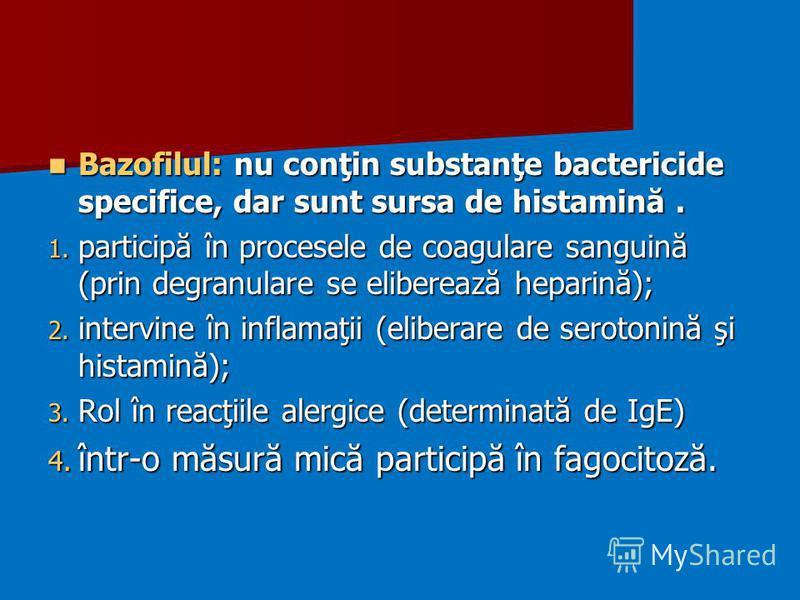 Bazofilul: nu conţin substanţe bactericide specifice, dar sunt sursa de histamină. Bazofilul: nu conţin substanţe bactericide specifice, dar sunt sursa de histamină. 1. participă în procesele de coagulare sanguină (prin degranulare se eliberează hepa