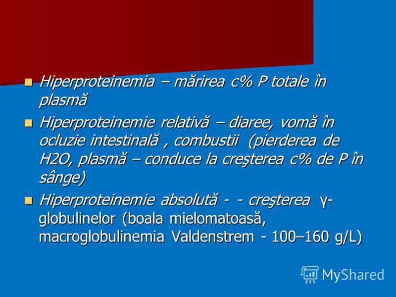 Hiperproteinemia – mărirea c% P totale în plasmă Hiperproteinemia – mărirea c% P totale în plasmă Hiperproteinemie relativă – diaree, vomă în ocluzie intestinală, combustii (pierderea de H2O, plasmă – conduce la creşterea c% de P în sânge) Hiperprote
