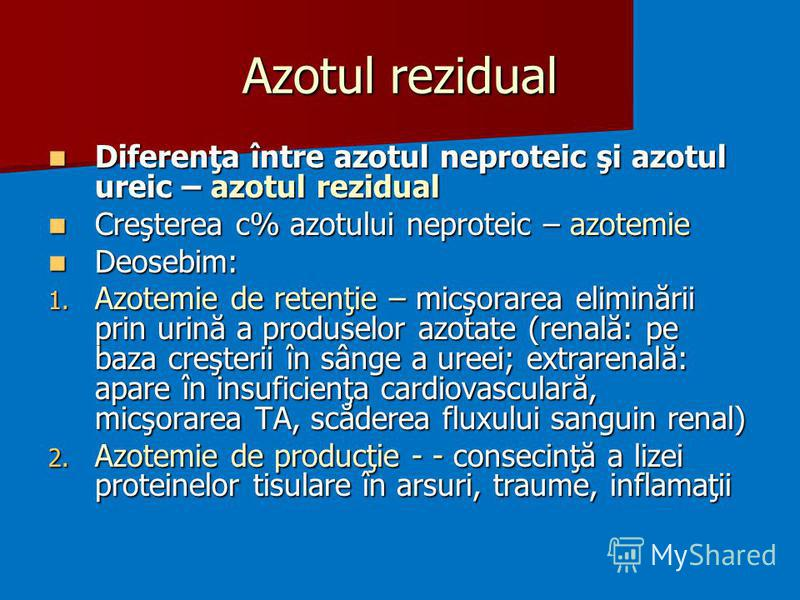 Azotul rezidual Diferenţa între azotul neproteic şi azotul ureic – azotul rezidual Diferenţa între azotul neproteic şi azotul ureic – azotul rezidual Creşterea c% azotului neproteic – azotemie Creşterea c% azotului neproteic – azotemie Deosebim: Deos