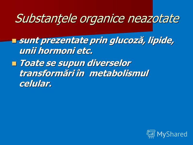 Substanţele organice neazotate sunt prezentate prin glucoză, lipide, unii hormoni etc. sunt prezentate prin glucoză, lipide, unii hormoni etc. Toate se supun diverselor transformări în metabolismul celular. Toate se supun diverselor transformări în m