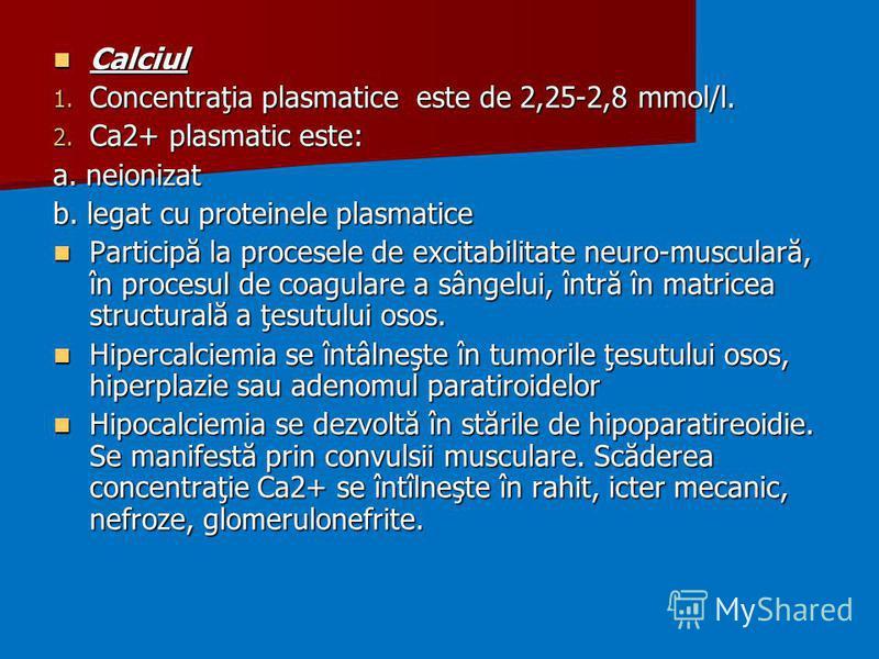 Calciul Calciul 1. Concentraţia plasmatice este de 2,25-2,8 mmol/l. 2. Ca2+ plasmatic este: a. neionizat b. legat cu proteinele plasmatice Participă la procesele de excitabilitate neuro-musculară, în procesul de coagulare a sângelui, întră în matrice