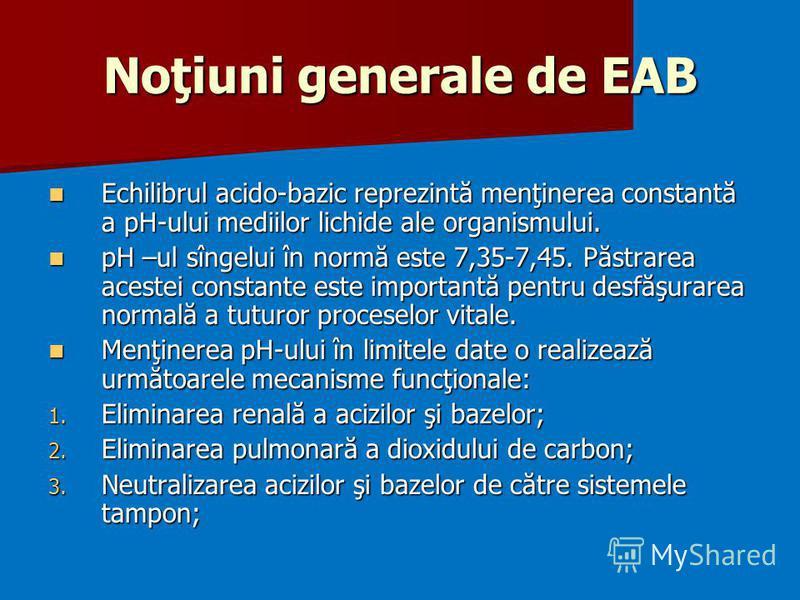 Noţiuni generale de EAB Echilibrul acido-bazic reprezintă menţinerea constantă a pH-ului mediilor lichide ale organismului. Echilibrul acido-bazic reprezintă menţinerea constantă a pH-ului mediilor lichide ale organismului. pH –ul sîngelui în normă e