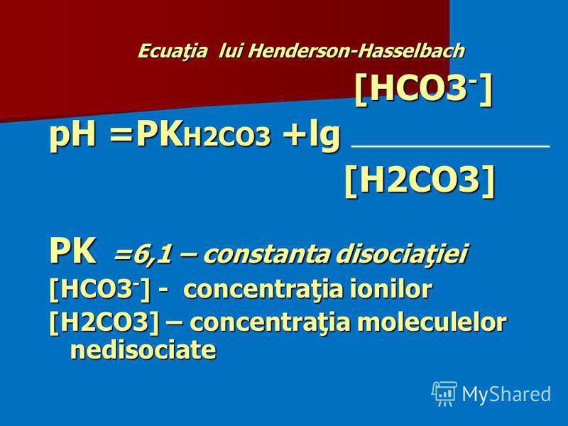 Ecuaţia lui Henderson-Hasselbach [HCO3 - ] [HCO3 - ] pH =PK H2CO3 +lg [H2CO3] [H2CO3] PK =6,1 – constanta disociaţiei [HCO3 - ] - concentraţia ionilor [H2CO3] – concentraţia moleculelor nedisociate