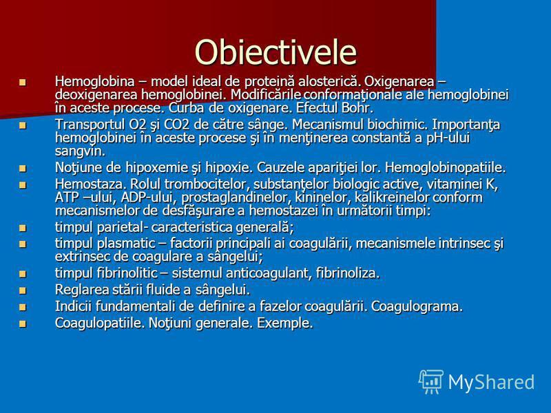 Obiectivele Hemoglobina – model ideal de proteină alosterică. Oxigenarea – deoxigenarea hemoglobinei. Modificările conformaţionale ale hemoglobinei în aceste procese. Curba de oxigenare. Efectul Bohr. Hemoglobina – model ideal de proteină alosterică.
