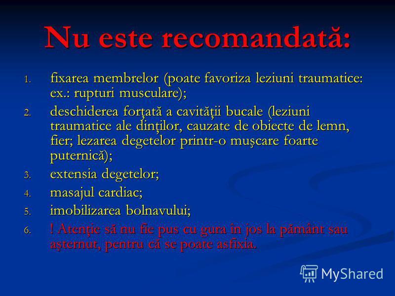 Nu este recomandată: 1. fixarea membrelor (poate favoriza leziuni traumatice: ex.: rupturi musculare); 2. deschiderea forţată a cavităţii bucale (leziuni traumatice ale dinţilor, cauzate de obiecte de lemn, fier; lezarea degetelor printr-o muşcare fo